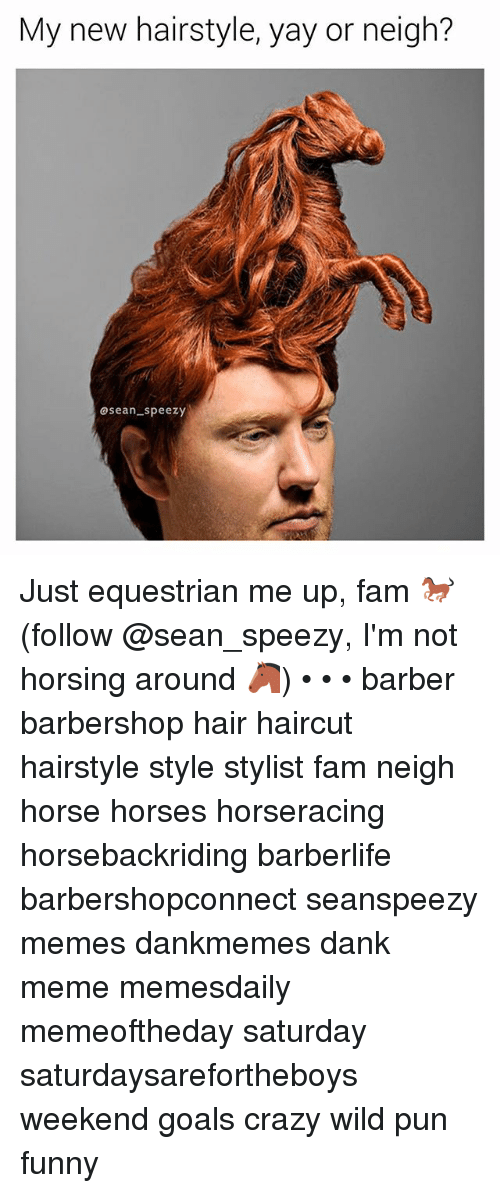 Barber, Barbershop, and Crazy: My new hairstyle, yay or neigh?  asean speezy Just equestrian me up, fam 🐎 (follow @sean_speezy, I'm not horsing around 🐴) • • • barber barbershop hair haircut hairstyle style stylist fam neigh horse horses horseracing horsebackriding barberlife barbershopconnect seanspeezy memes dankmemes dank meme memesdaily memeoftheday saturday saturdaysarefortheboys weekend goals crazy wild pun funny