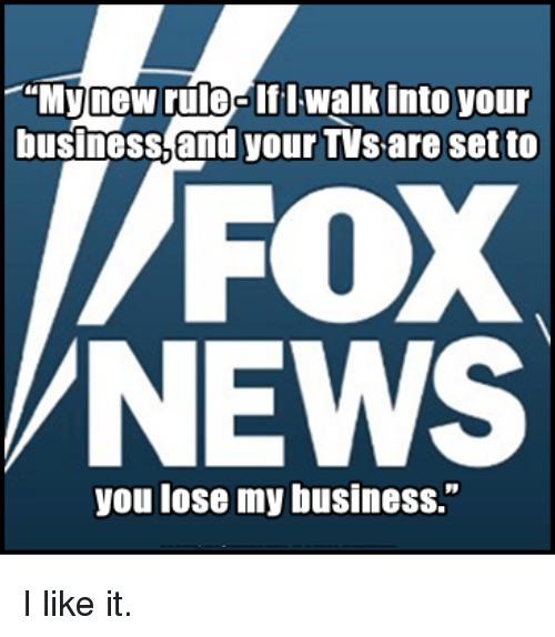 """Memes, News, and Business: """"My new rule-If I walk Into your  business,and your TVs are set to  FOX  NEWS  you lose my business."""" I like it."""