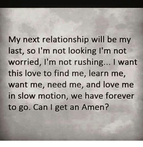 Love, Memes, and Slow Motion: My next relationship will be my  last, so I'm not looking I'm not  worried, I'm not rushing... want  this love to find me, learn me,  want me, need me, and love me  in slow motion, we have forever  to go. Can I get an Amen?