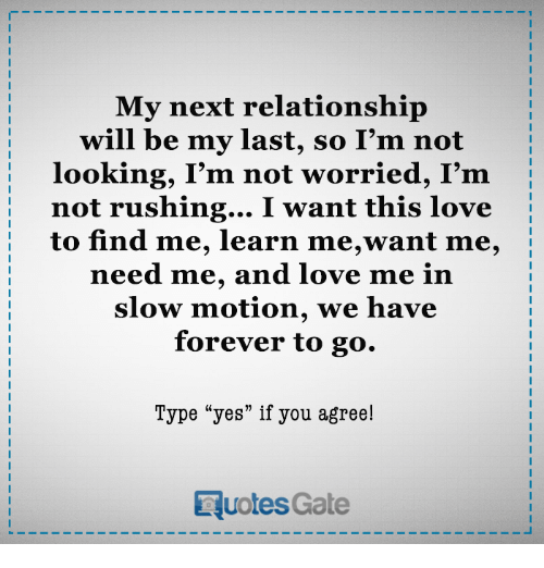 "Love, Slow Motion, and Forever: My next relationship  will be my last, so I'm not  looking, I'm not worried, I'm  not rushing... I want this love  to find me, learn me,want me,  need me, and love me in  Slow motion, we have  forever to go.  Type ""yes"" if you agree!  RuotesGate"