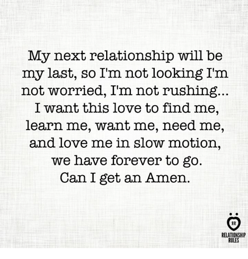 Love, Slow Motion, and Forever: My next relationship will be  my last, so I'm not looking I'm  not worried, I'm not rushing  I want this love to find me  learn me, want me, need me  and love me in slow motion,  we have forever to go  Can I get an Amen  HR  RELATIONSHIP  RULES