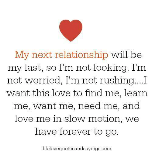Love, Slow Motion, and Forever: My next relationship will be  my last, so I'm not looking, I'm  not worried, Im not rushing...I  want this love to find me, learn  me, want me, need me, and  love me in slow motion, we  have forever to go.  lifelovequotesandsayings.com