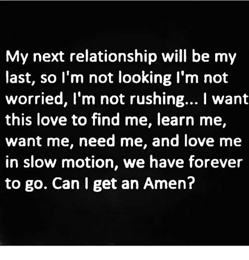 Love, Memes, and Slow Motion: My next relationship will be my  last, so l'm not looking l'm not  worried, I'm not rushing... I want  worried, I'm not rushing... want  this love to find me, learn me,  want me, need me, and love me  in slow motion, we have forever  to go. Can I get an Amen?