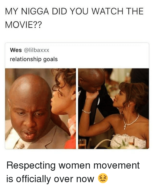 Goals, My Nigga, and Relationship Goals: MY NIGGA DID YOU WATCH THE  MOVIE??  Wes @lilbaxxx  relationship goals Respecting women movement is officially over now 😖