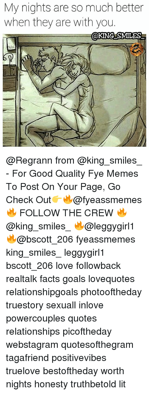 Facts, Fye, and Goals: My nights are so much better  when they are with you  OKING SMILES @Regrann from @king_smiles_ - For Good Quality Fye Memes To Post On Your Page, Go Check Out👉🔥@fyeassmemes🔥 FOLLOW THE CREW 🔥@king_smiles_ 🔥@leggygirl1 🔥@bscott_206 fyeassmemes king_smiles_ leggygirl1 bscott_206 love followback realtalk facts goals lovequotes relationshipgoals photooftheday truestory sexuall inlove powercouples quotes relationships picoftheday webstagram quotesofthegram tagafriend positivevibes truelove bestoftheday worth nights honesty truthbetold lit