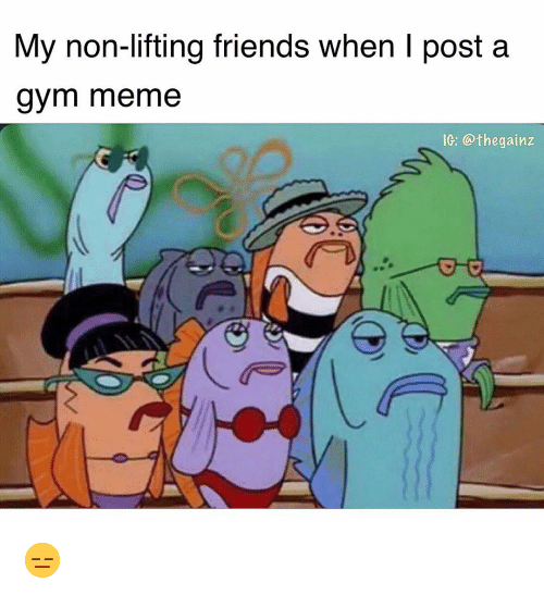 Friends, Gym, and Meme: My non-lifting friends when I post a  gym meme  IG: @thegainz 😑