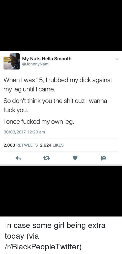 Blackpeopletwitter, Fuck You, and Shit: My Nuts Hella Smooth  @JohnnyNami  When I was 15, I rubbed my dick against  my leg until I came.  So don't think you the shit cuz I wanna  fuck you.  l once fucked my own leg  30/03/2017, 12:20 am  2,063 RETWEETS 2,624 LIKES  13 <p>In case some girl being extra today (via /r/BlackPeopleTwitter)</p>