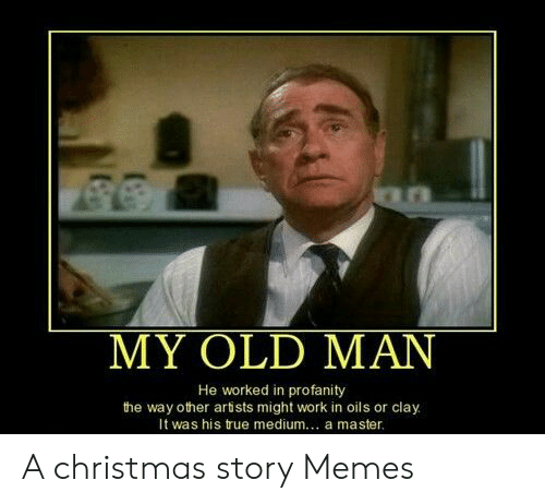 My Old Man He Worked In Profanity The Way Other Artists Might Work In Oils Or Clay It Was His True Medium A Master A Christmas Story Memes A Christmas Story One of the first videos of old man's child known. my old man he worked in profanity the