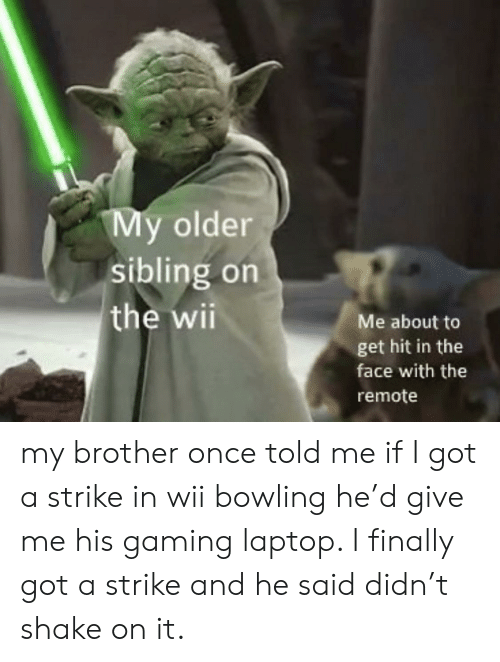 Reddit, Bowling, and Laptop: My older  sibling on  the wii  Me about to  get hit in the  face with the  remote my brother once told me if I got a strike in wii bowling he'd give me his gaming laptop. I finally got a strike and he said didn't shake on it.