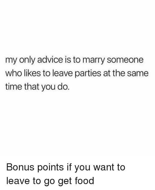 Advice, Food, and Time: my only advice is to marry someone  who likes to leave parties at the same  time that you do. Bonus points if you want to leave to go get food