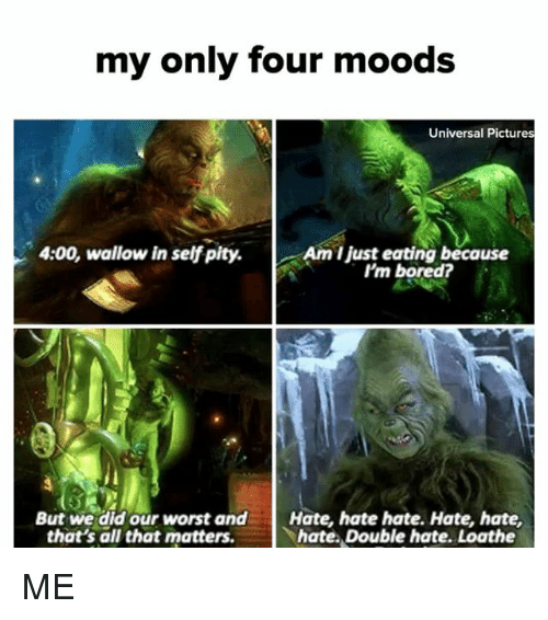 Bored, Pictures, and Relatable: my only four moods  Universal Pictures  4:00, wallow in self pity.  Am I just eating because  I'm bored?  But we did our worst andHate, hate hate. Hate, hate,  that's all that matters.  hate. Double hate. Loathe ME