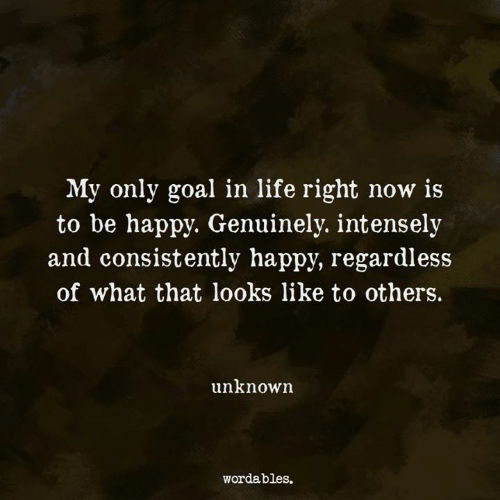 Life, Goal, and Happy: My only goal in life right now is  to be happv. Genuinelv. intenselv  and consistently happy, regardless  of what that looks like to others.  unknown  wordables.