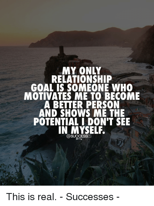Memes, 🤖, and Personal: MY ONLY  RELATIONSHIP  GOAL IS SOMEONE WHO  MOTIVATES ME TO BECOME  A BETTER PERSON  AND SHOWS ME THE  POTENTIAL I DON'T SEE  IN MYSELF.  SUCCESSES This is real. - Successes -