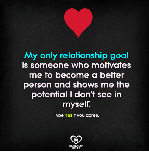 Memes, Goal, and Quotes: My only relationship goal  is someone who motivates  me to become a better  person and shows me the  potential I don't see in  myself.  Type Yes if you agree.  RO  RELATIONSHIP  QUOTES