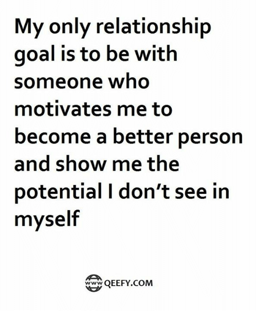 Memes, 🤖, and Show: My only relationship  goal is to be with  someone who  motivates me to  become a better person  and show me the  potential don't see in  myself  Twww  QEEFY COM