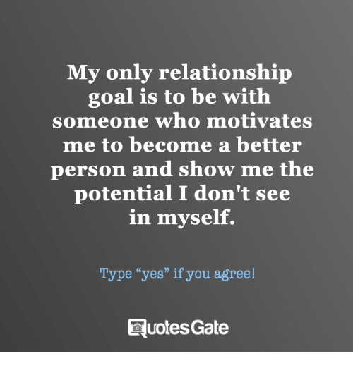 """Goal, Personal, and Yes: My only relationship  goal is to be with  someone who motivates  me to become a better  person and show me the  potential I don't see  in myself.  Type """"yes"""" if you agree!  RuotesGate"""