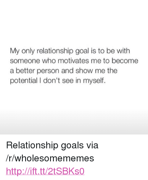 """Goals, Relationship Goals, and Goal: My only relationship goal is to be with  someone who motivates me to become  a better person and show me the  potential I don't see in myself. <p>Relationship goals via /r/wholesomememes <a href=""""http://ift.tt/2tSBKs0"""">http://ift.tt/2tSBKs0</a></p>"""