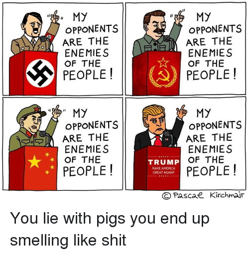 "America, Politics, and Shit: , MY  OPPONENTS  ARE THE  ENEMIES  OF THE  PEOPLE!  "" My  OPPONENTS  ARE THE  ENEMIES  OF THE  PEOPLE!  My  OPPONENTS  ARE THE  ENEMIES  OF THE  PEOPLE!  My  OPPONENTS  ARE THE  ENEMIES  OF THE  PEOPLE!  TRUMP  MAKE AMERICA  GREAT AGAIN!  ©Pascae Kirchmar"