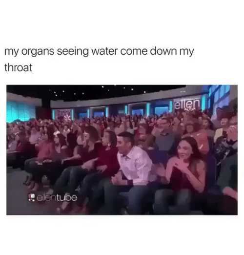 Dank, Water, and Down: my organs seeing water come down my  throat  er  relentube