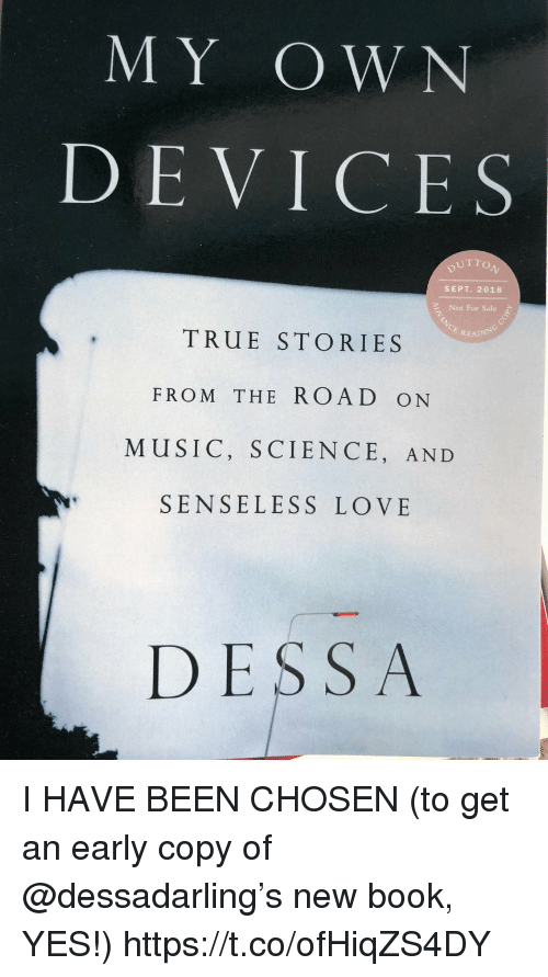 Love, Memes, and Music: MY OW N  DEVICES  UTTO  SEPT. 2018  Not For Sale  READIN  TRUE STORIES  FROM THE ROAD ON  MUSIC, SCIENCE, AND  SENSELESS LOVE  DESSA I HAVE BEEN CHOSEN (to get an early copy of @dessadarling's new book, YES!) https://t.co/ofHiqZS4DY