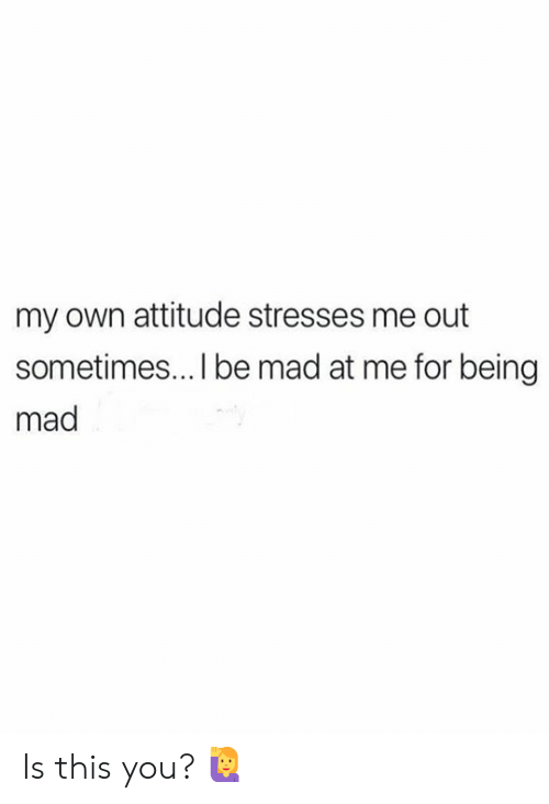 Mad, Attitude, and Own: my own attitude stresses me out  sometimes... I be mad at me for being  mad Is this you? 🙋