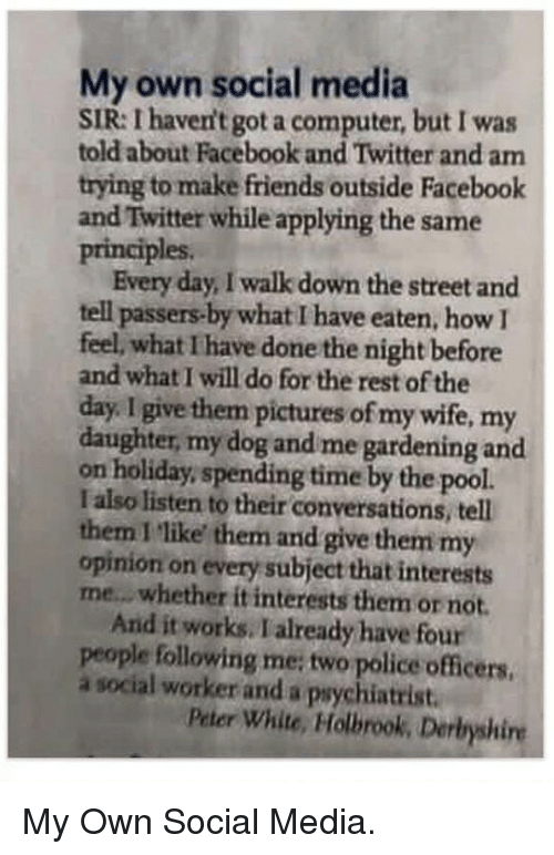 Facebook, Friends, and Police: My own social media  SIR: I haven't got a computer, but I was  told about Facebook and Twitter and am  trying to make friends outside Facebook  and Twitter while applying the same  principles  Every day, I walk down the street and  tell passers-by what I have eaten, how  feel, what I have done the night before  and what I will do for the rest of the  day. I give them pictures of my wife, my  daughter, my dog and me gardening and  on holiday, spending time by the pool  I also listen to their conversations, tell  them I 'like them and give them my  opinion on every subject that interests  me...whether it interests them or not.  And it works. Ialready have four  people following me; two police officers  a social worker and a psychiatrist  Peter White, Holbrook, Derbyshire <p>My Own Social Media.</p>