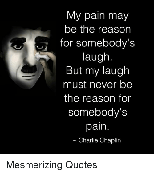 Charlie, Memes, and Charlie Chaplin: My pain may  be the reason  for somebody's  laugh  But my laugh  must never be  the reason for  somebody's  pain  Charlie Chaplin Mesmerizing Quotes