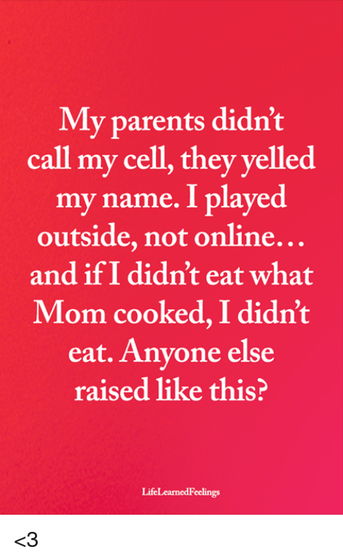 Memes, Parents, and Mom: My parents didn't  call my cell, they yelled  my name. I played  outside, not online...  and if I didn't eat what  Mom cooked, I didn't  eat. Anyone else  raised like this?  LifeLearnedFeelings <3