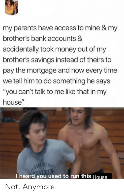 "Money, My House, and Parents: my parents have access to mine & my  brother's bank accounts &  accidentally took money out of my  brother's savings instead of theirs to  pay the mortgage and now every time  we tell him to do something he says  ""you can't talk to me like that in my  house""  HAWKING  I heard you used to run this House Not. Anymore."