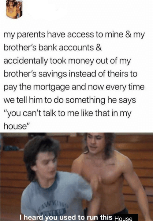 """Money, My House, and Parents: my parents have access to mine & my  brother's bank accounts &  accidentally took money out of my  brother's savings instead of theirs to  pay the mortgage and now every time  we tell him to do something he says  """"you can't talk to me like that in my  house""""  HAWKING  I heard you used to run this Houşe"""