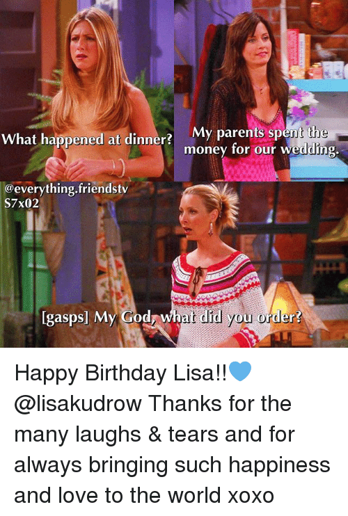 Birthday, God, and Love: My parents spent the  money for our wedding  What happened at dinner?  @everything.friendstv  S7x02  gaspsl My  G  God, what did you order  ?  ? Happy Birthday Lisa!!💙 @lisakudrow Thanks for the many laughs & tears and for always bringing such happiness and love to the world xoxo