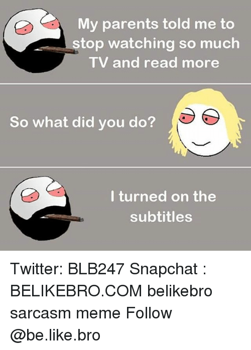 Be Like, Meme, and Memes: My parents told me to  stop watching so much  TV and read more  So what did you do?  l turned on the  subtitles Twitter: BLB247 Snapchat : BELIKEBRO.COM belikebro sarcasm meme Follow @be.like.bro
