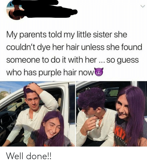 Parents, Guess, and Hair: My parents told my little sister she  couldn't dye her hair unless she found  someone to do it with her... so guess  who has purple hair now Well done!!
