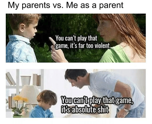Parents, Shit, and Game: My parents vs. Me as a parent  You can't play that  game, it's far too violent,  You can't play that game,  it's absolute shit