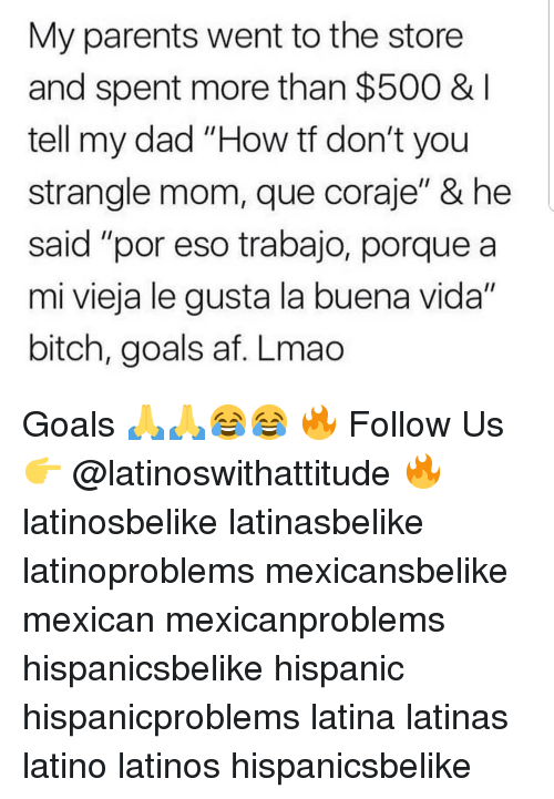 "Af, Bitch, and Dad: My parents went to the store  and spent more than $500 &  tell my dad ""How tf don't you  strangle mom, que coraje"" & he  said ""por eso trabajo, porque a  mi vieja le gusta la buena vida""  bitch, goals af. Lmac Goals 🙏🙏😂😂 🔥 Follow Us 👉 @latinoswithattitude 🔥 latinosbelike latinasbelike latinoproblems mexicansbelike mexican mexicanproblems hispanicsbelike hispanic hispanicproblems latina latinas latino latinos hispanicsbelike"