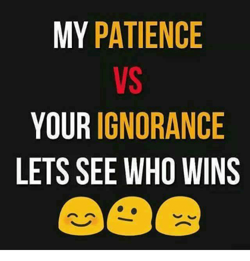 Memes, Patience, and Ignorance: MY PATIENCE  YOUR IGNORANCE  LETS SEE WHO WINS