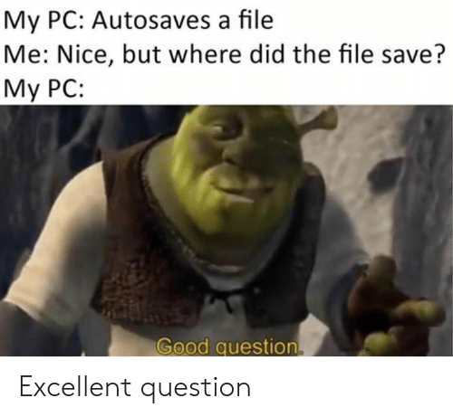 Good, Nice, and Did: My PC: Autosaves a file  Me: Nice, but where did the file save?  My PC:  Good question. Excellent question