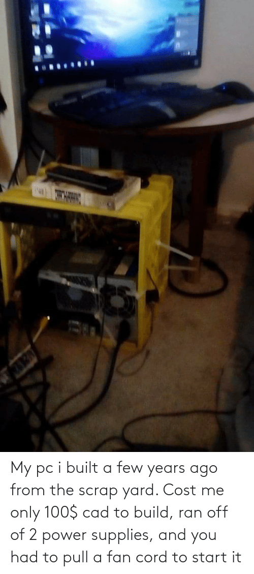 Power, Cad, and You: My pc i built a few years ago from the scrap yard. Cost me only 100$ cad to build, ran off of 2 power supplies, and you had to pull a fan cord to start it