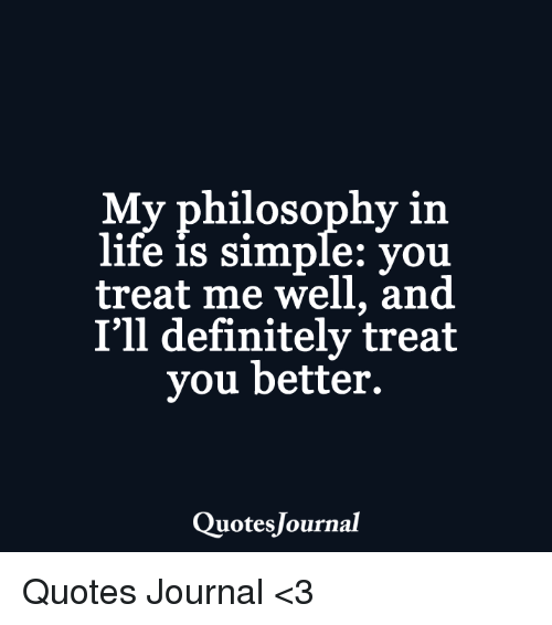 My Philosophy In Life Is Simple You Treat Me Well And Ill