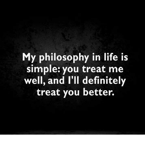 My philosophy in life is simple you treat me well and ill definitely memes and definition my philosophy in life is simple you treat stopboris Images