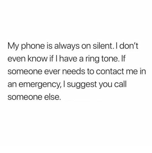 Phone, Relationships, and Emergency: My phone is always on silent. I don't  even know if I have a ring tone.f  someone ever needs to contact me in  an emergency, I suggest you cal  someone else