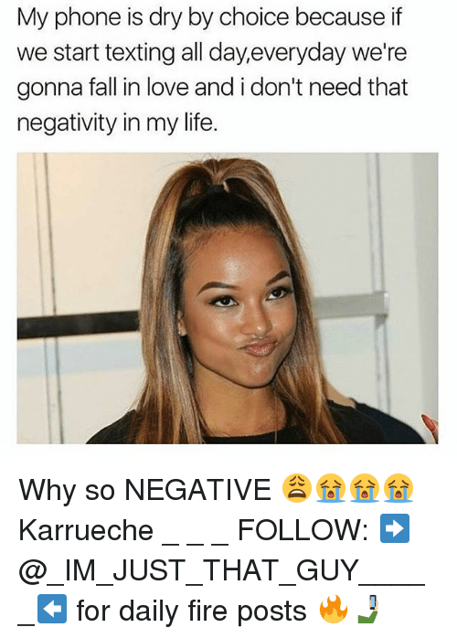 Fall, Fire, and Life: My phone is dry by choice because if  we start texting all day,everyday we're  gonna fall in love and i don't need that  negativity in my life. Why so NEGATIVE 😩😭😭😭 Karrueche _ _ _ FOLLOW: ➡@_IM_JUST_THAT_GUY_____⬅ for daily fire posts 🔥🤳🏼
