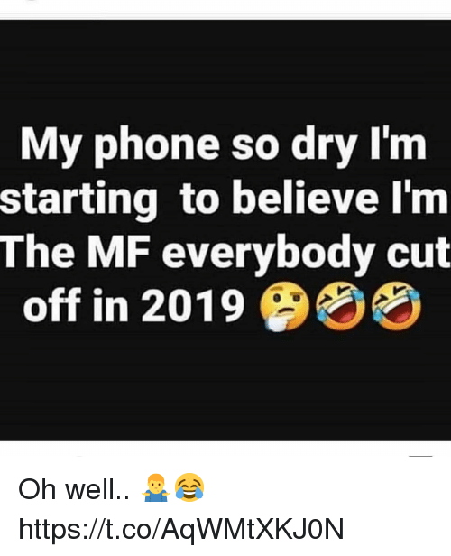 Phone, Oh Well, and Believe: My phone so dry I'nm  starting to believe l'm  The MF everybody cut  off in 2019 4% Oh well.. 🤷‍♂️😂 https://t.co/AqWMtXKJ0N