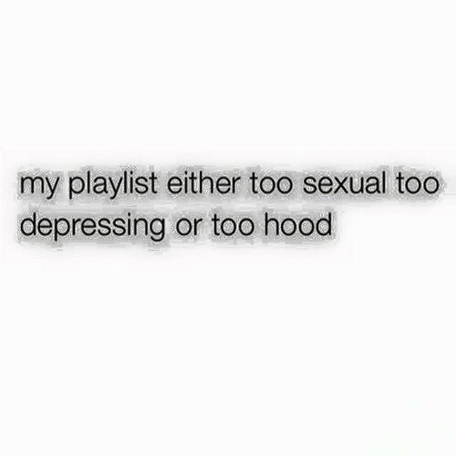 Hood, Depressing, and Too: my playlist either too sexual too  depressing or too hood