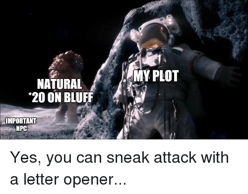 DnD, Yes, and Com: MY PLOT  NATURAL  20 ON BLUFF  IMPORTANT  NPC  imgtlip.com Yes, you can sneak attack with a letter opener...