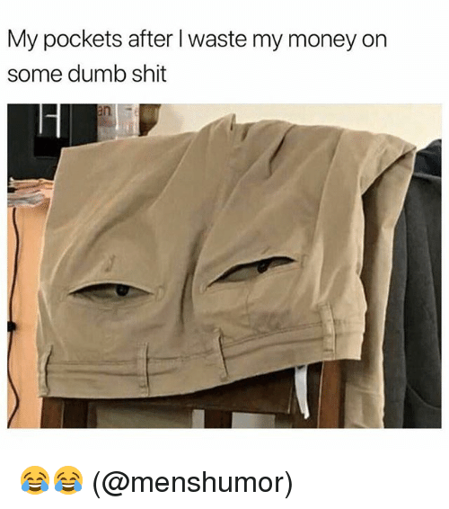 Dumb, Memes, and Money: My pockets after I waste my money on  some dumb shit 😂😂 (@menshumor)