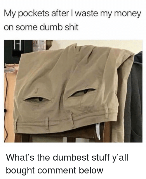 Dumb, Funny, and Money: My pockets after l waste my money  on some dumb shit What's the dumbest stuff y'all bought comment below