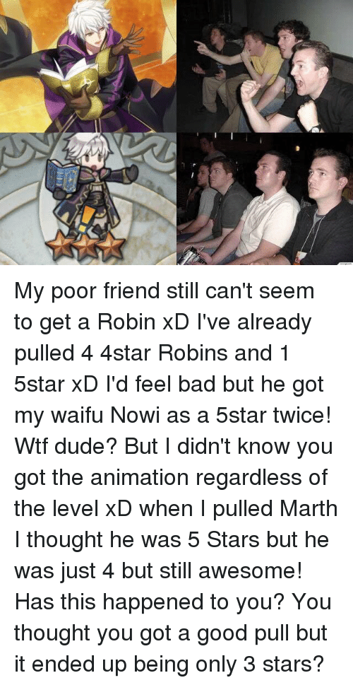 Memes, 🤖, and Robin: My poor friend still can't seem to get a Robin xD I've already pulled 4 4star Robins and 1 5star xD I'd feel bad but he got my waifu Nowi as a 5star twice! Wtf dude?   But I didn't know you got the animation regardless of the level xD when I pulled Marth I thought he was 5 Stars but he was just 4 but still awesome!   Has this happened to you? You thought you got a good pull but it ended up being only 3 stars?
