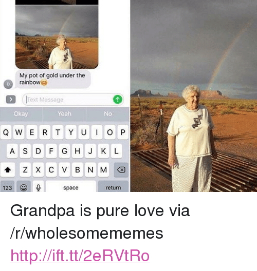 "Love, Yeah, and Grandpa: My pot of gold under the  rainbow  Text Message  Okay  Yeah  No  Q W E R T Y U  P  A S D FG H J K L  ZXCVBNM션  123  space  return <p>Grandpa is pure love via /r/wholesomememes <a href=""http://ift.tt/2eRVtRo"">http://ift.tt/2eRVtRo</a></p>"