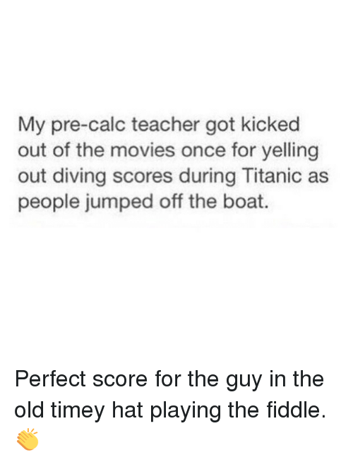 Funny, Movies, and Teacher: My pre-calc teacher got kicked  out of the movies once for yelling  out diving scores during Titanic as  people jumped off the boat. Perfect score for the guy in the old timey hat playing the fiddle. 👏